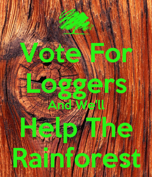 Vote For Loggers And We'll Help The Rainforest