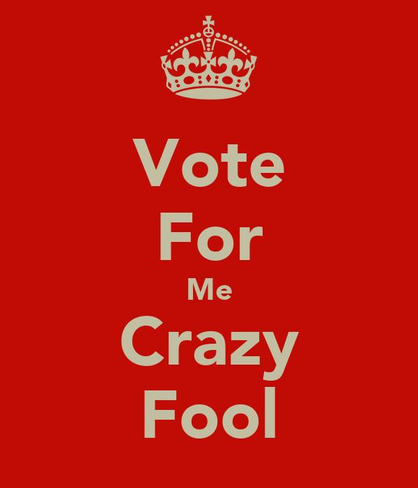 Vote For Me Crazy Fool