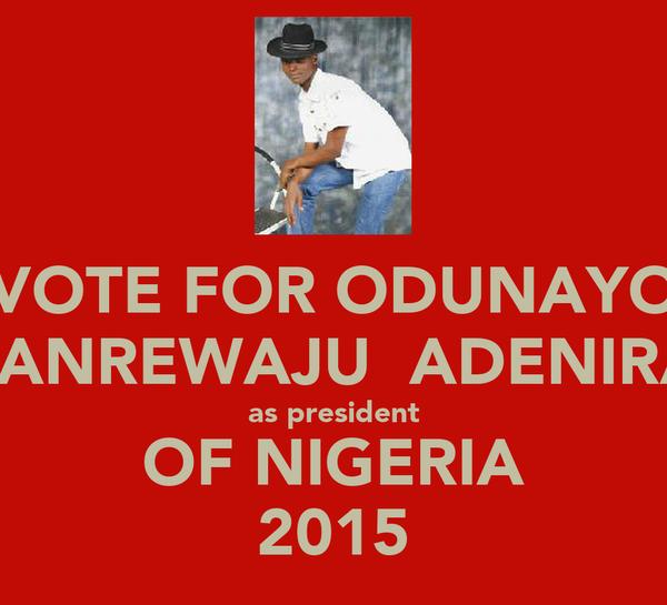 VOTE FOR ODUNAYO OLANREWAJU  ADENIRAN as president OF NIGERIA 2015
