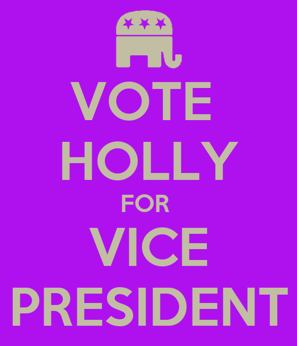 VOTE  HOLLY FOR  VICE PRESIDENT