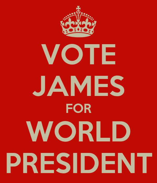 VOTE JAMES FOR WORLD PRESIDENT