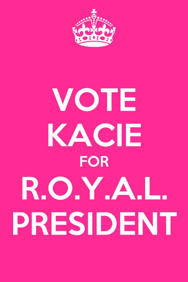 VOTE KACIE FOR R.O.Y.A.L. PRESIDENT