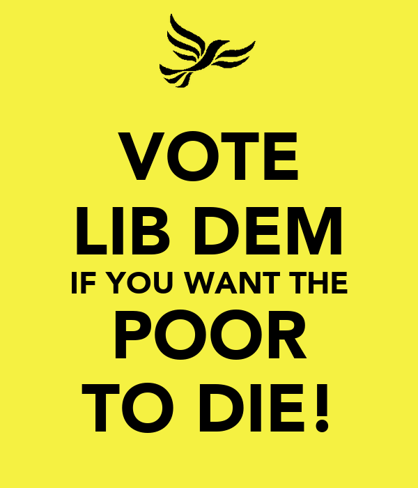 VOTE LIB DEM IF YOU WANT THE POOR TO DIE!