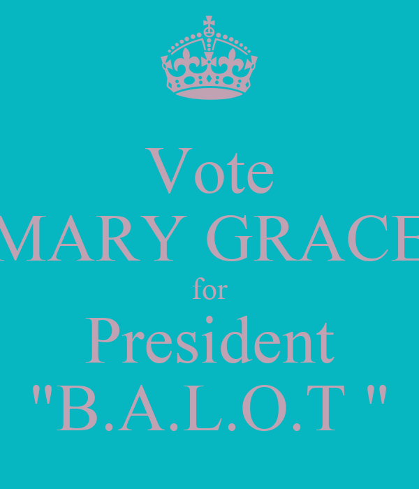 """Vote MARY GRACE for President """"B.A.L.O.T """""""