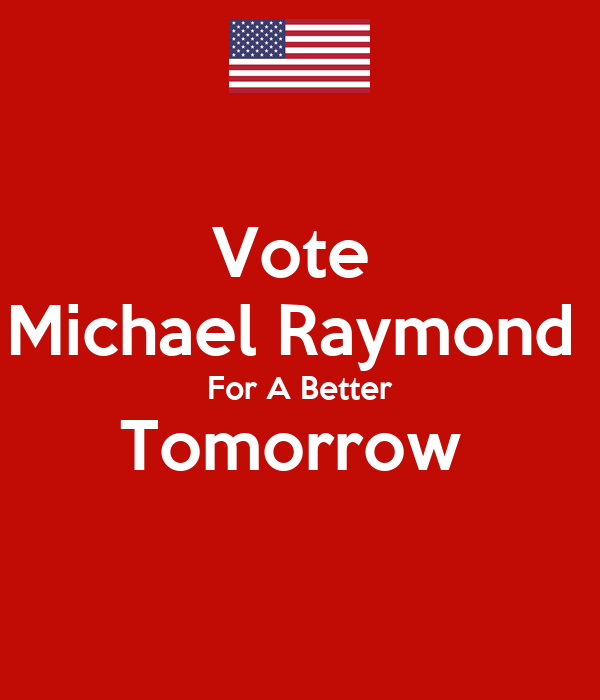 Vote  Michael Raymond  For A Better Tomorrow