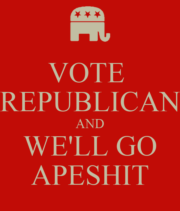 VOTE  REPUBLICAN AND WE'LL GO APESHIT