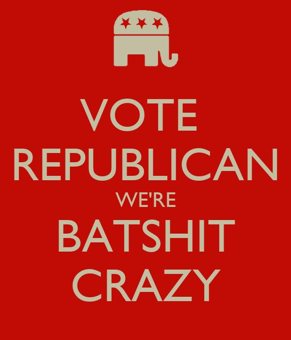 VOTE  REPUBLICAN WE'RE BATSHIT CRAZY
