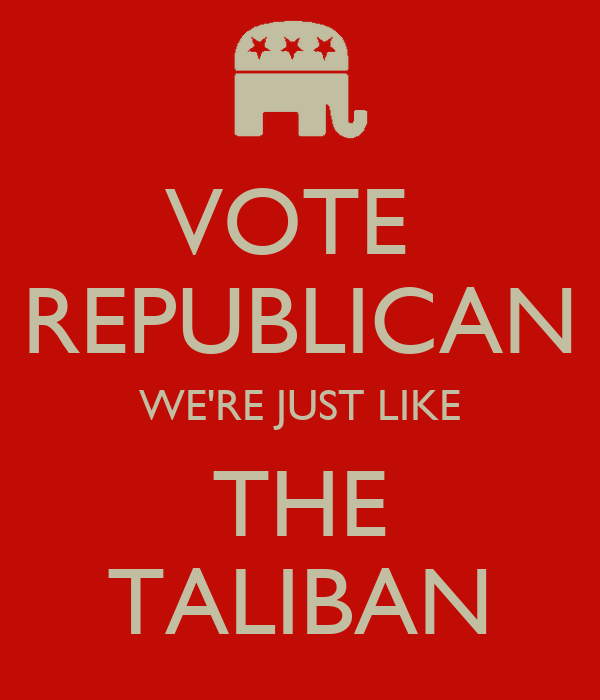 VOTE  REPUBLICAN WE'RE JUST LIKE THE TALIBAN