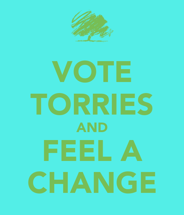 VOTE TORRIES AND FEEL A CHANGE