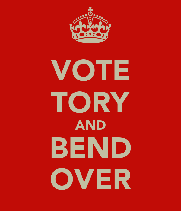VOTE TORY AND BEND OVER