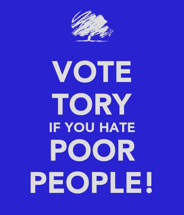 VOTE TORY IF YOU HATE POOR PEOPLE!