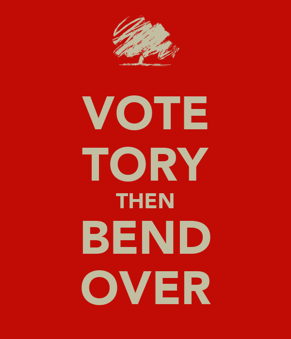 VOTE TORY THEN BEND OVER