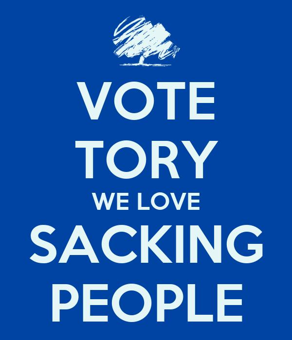 VOTE TORY WE LOVE SACKING PEOPLE