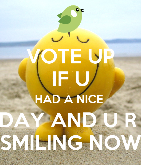 VOTE UP IF U HAD A NICE  DAY AND U R  SMILING NOW
