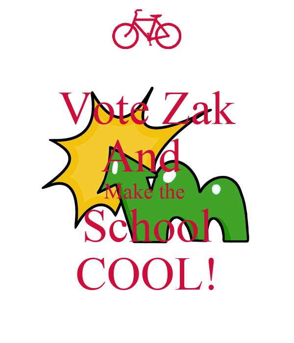 Vote Zak And  Make the  School COOL!