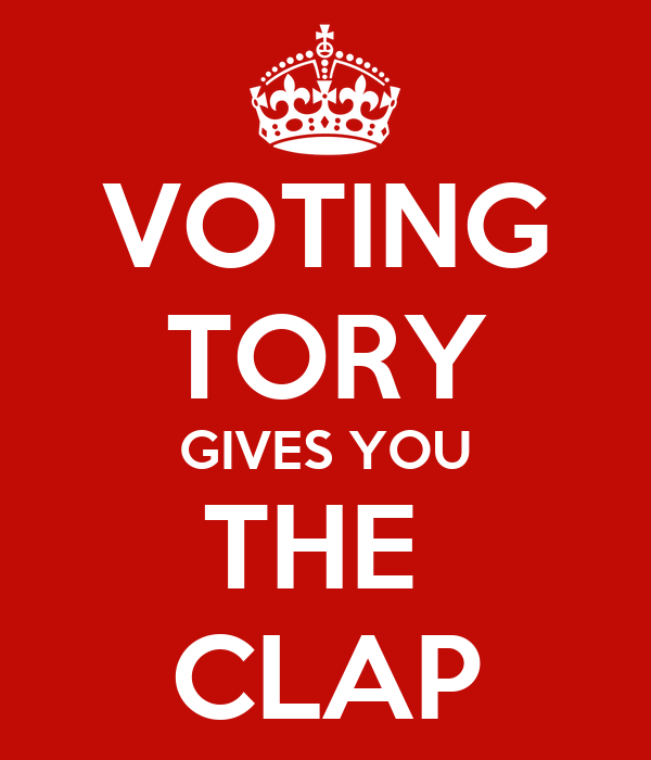 VOTING TORY GIVES YOU THE  CLAP