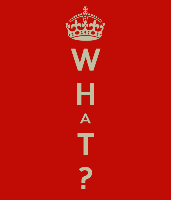 W H A T ?