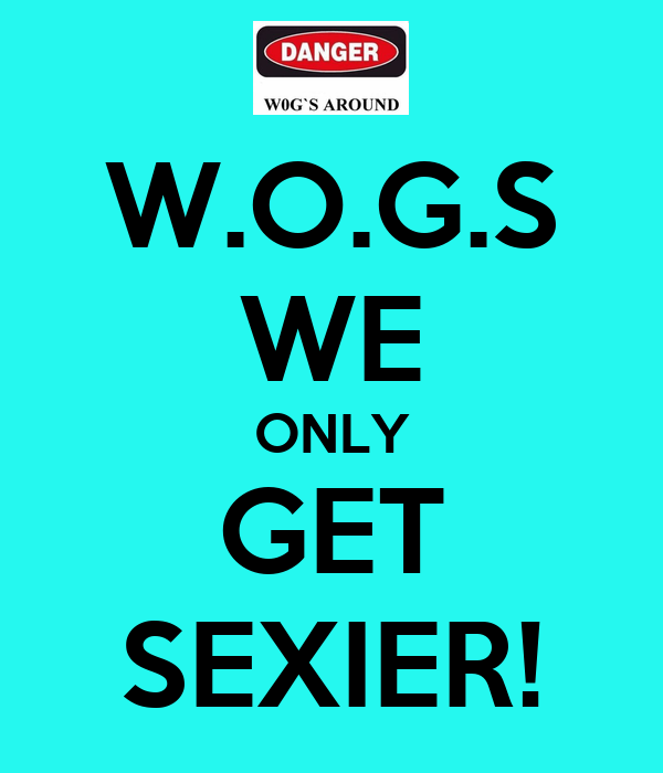 W.O.G.S WE ONLY GET SEXIER!