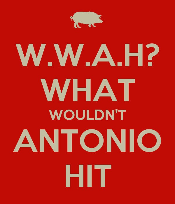 W.W.A.H? WHAT WOULDN'T ANTONIO HIT