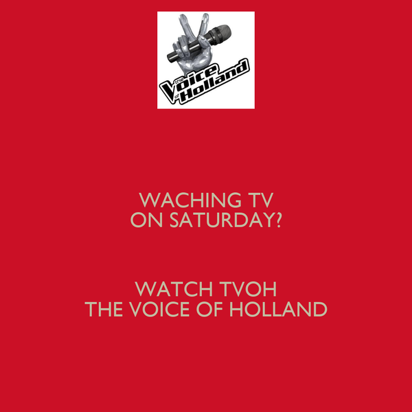 WACHING TV ON SATURDAY?  WATCH TVOH THE VOICE OF HOLLAND