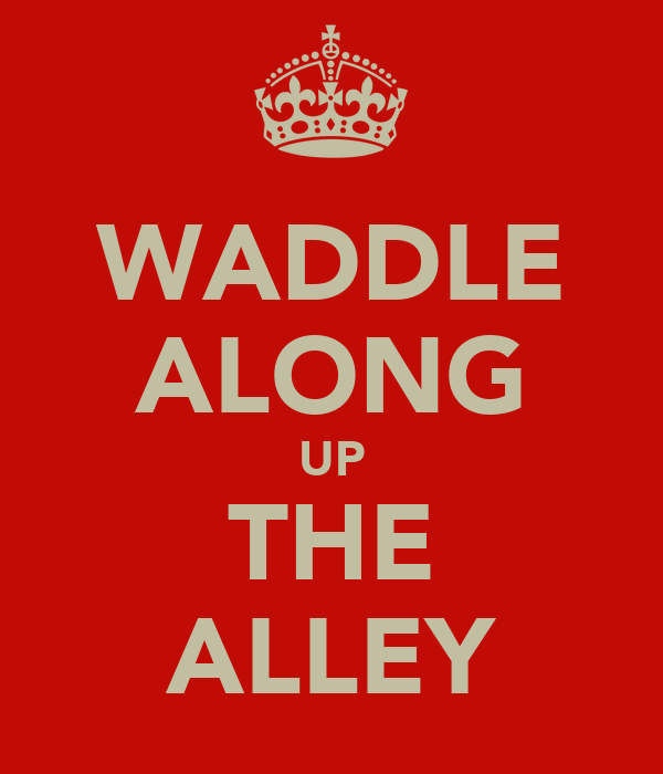 WADDLE ALONG UP THE ALLEY