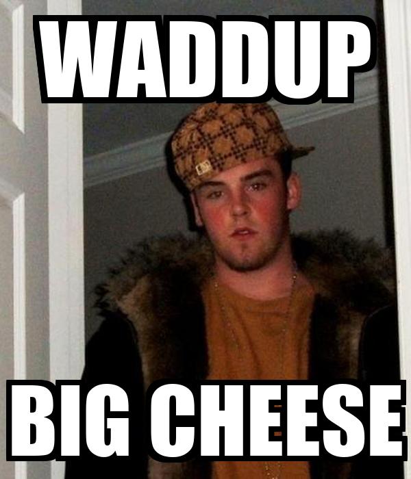 WADDUP BIG CHEESE
