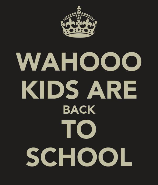 WAHOOO KIDS ARE BACK TO SCHOOL