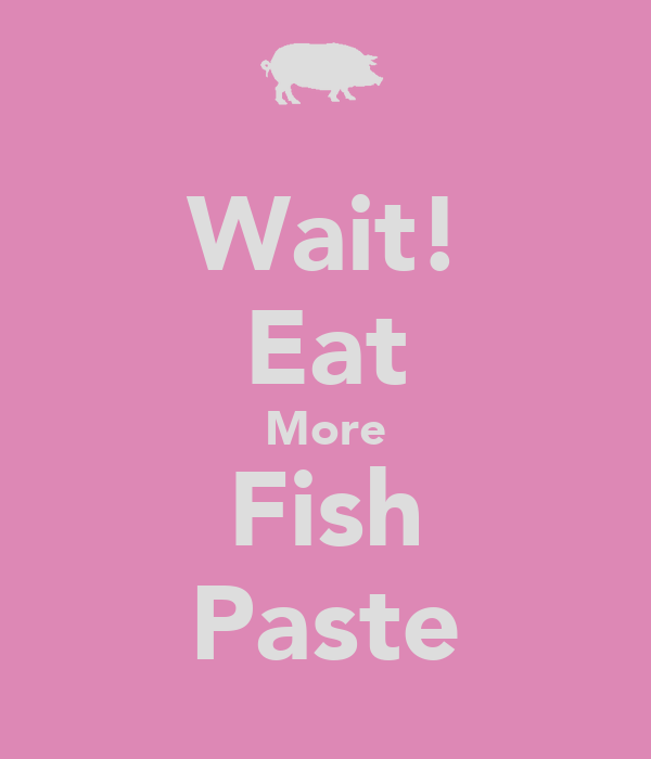 Wait! Eat More Fish Paste