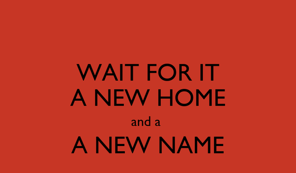 WAIT FOR IT A NEW HOME and a  A NEW NAME