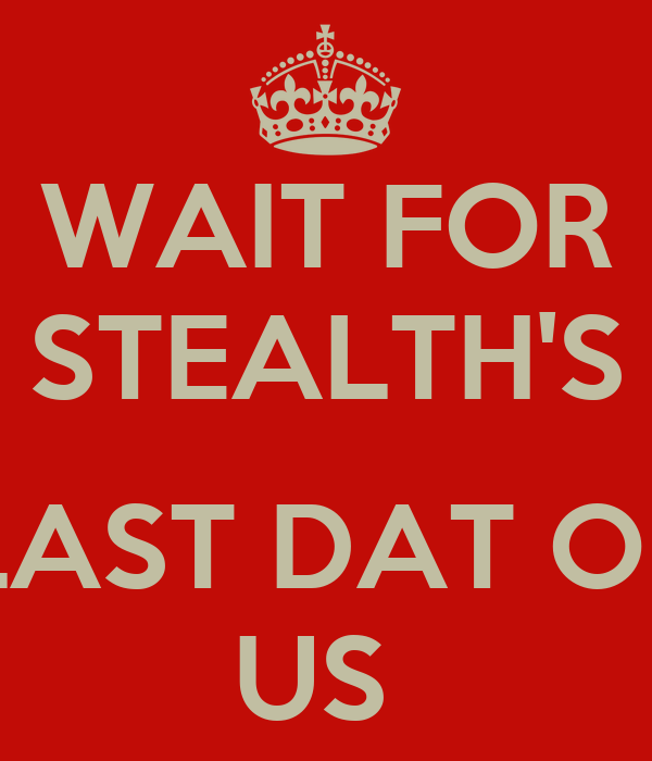 WAIT FOR STEALTH'S  LAST DAT OF US