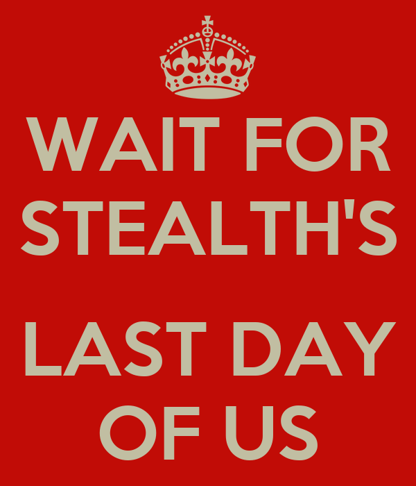 WAIT FOR STEALTH'S  LAST DAY OF US