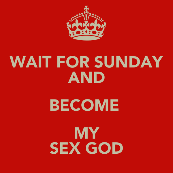 WAIT FOR SUNDAY AND BECOME  MY SEX GOD