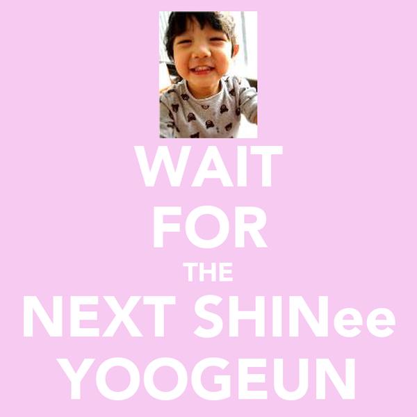 WAIT FOR THE NEXT SHINee YOOGEUN
