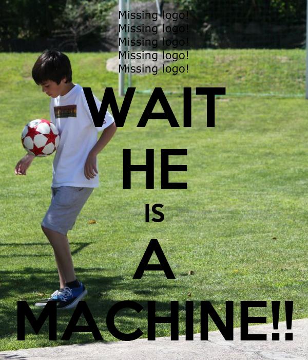 WAIT HE IS A MACHINE!!