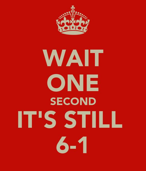 WAIT ONE SECOND IT'S STILL  6-1