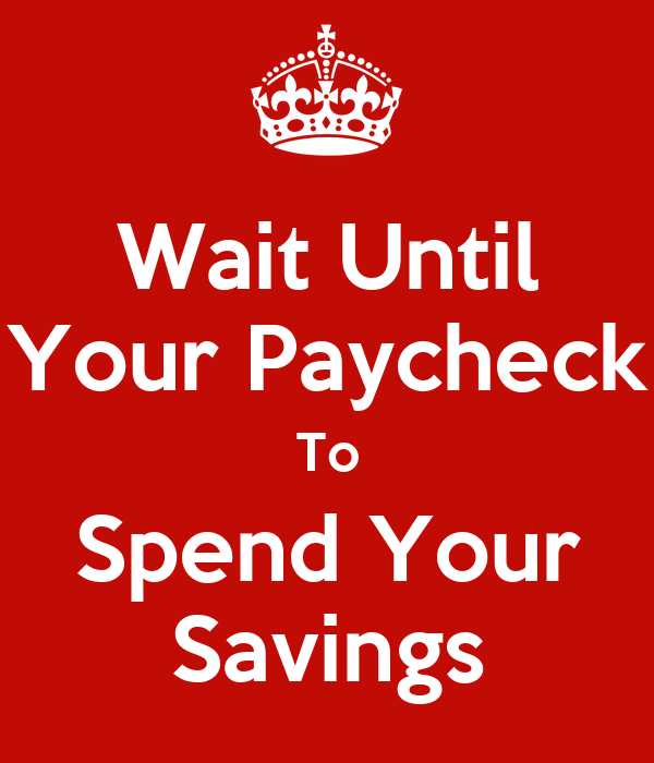 Wait Until Your Paycheck To Spend Your Savings
