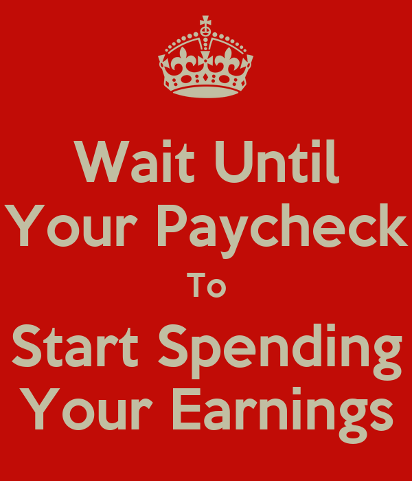 Wait Until Your Paycheck To Start Spending Your Earnings
