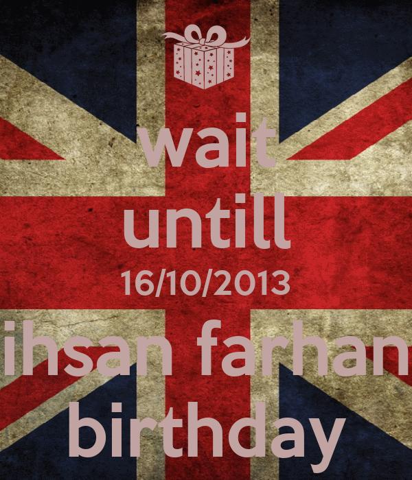 wait untill 16/10/2013 ihsan farhan birthday