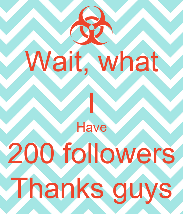 Wait, what I Have 200 followers Thanks guys