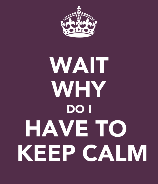 WAIT WHY DO I HAVE TO   KEEP CALM
