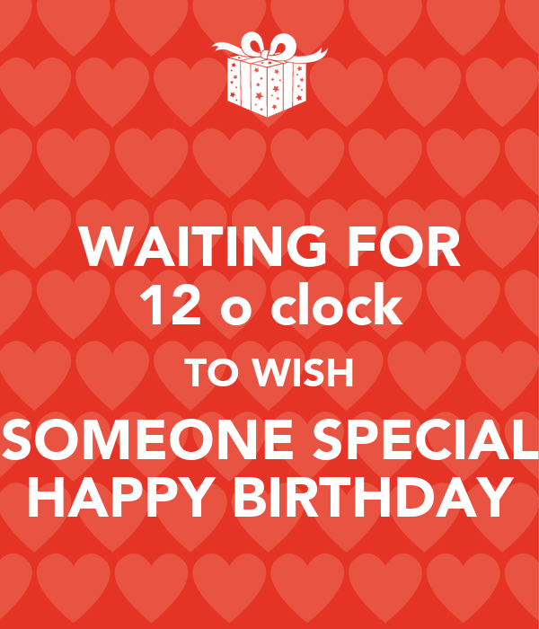 Waiting For 12 O Clock To Wish Someone Special Happy Happy Birthday Wishes To Someone Special