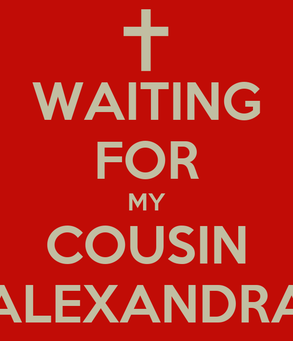 WAITING FOR MY COUSIN ALEXANDRA