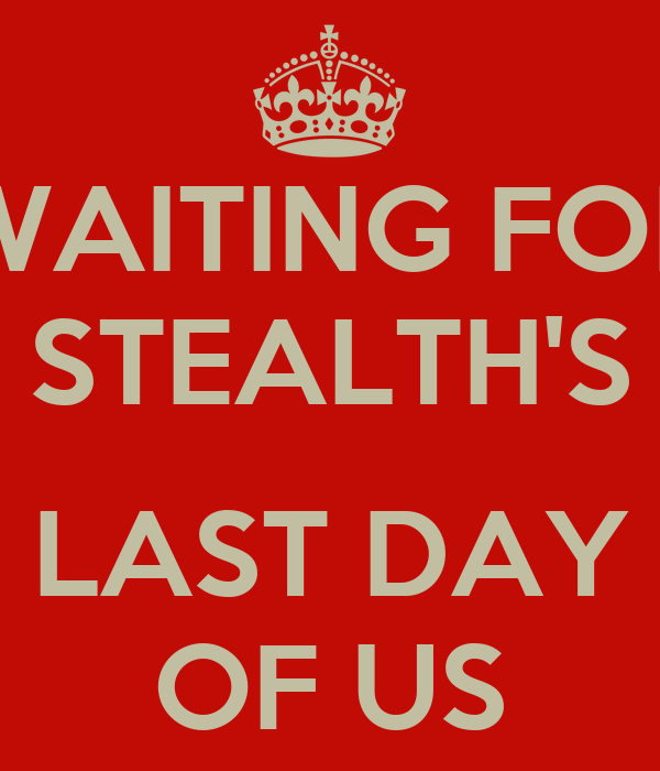 WAITING FOR STEALTH'S  LAST DAY OF US