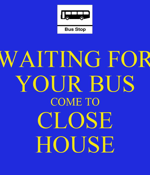 WAITING FOR YOUR BUS COME TO CLOSE HOUSE