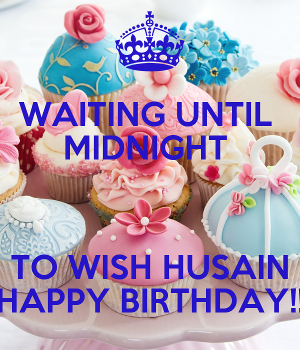 WAITING UNTIL  MIDNIGHT   TO WISH HUSAIN HAPPY BIRTHDAY!!