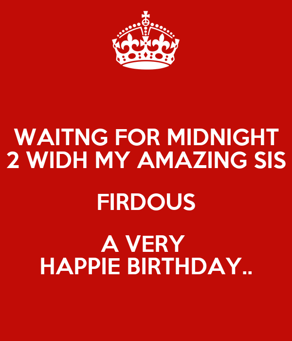 WAITNG FOR MIDNIGHT 2 WIDH MY AMAZING SIS FIRDOUS A VERY  HAPPIE BIRTHDAY..