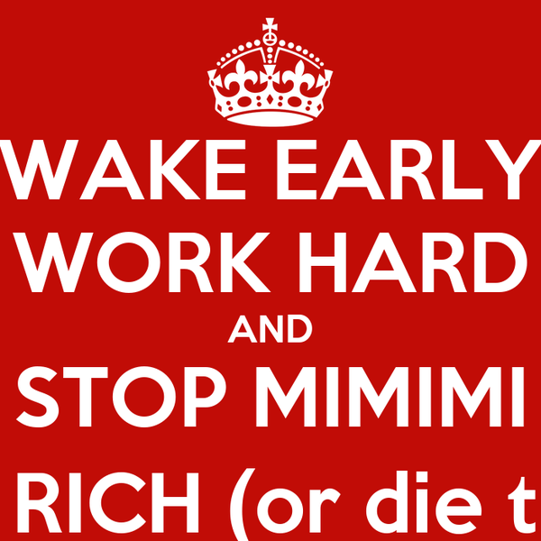 WAKE EARLY WORK HARD AND STOP MIMIMI GET RICH (or die tryin)