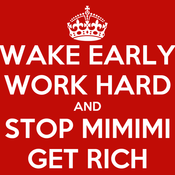 WAKE EARLY WORK HARD AND STOP MIMIMI GET RICH