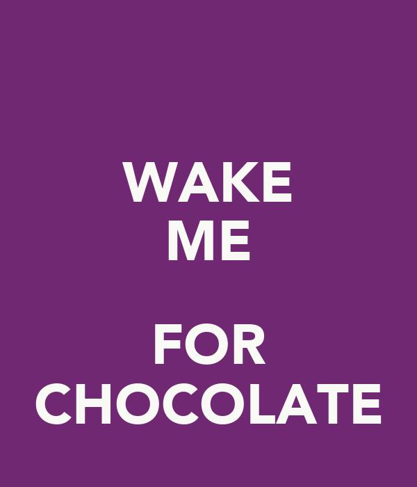 WAKE ME  FOR CHOCOLATE