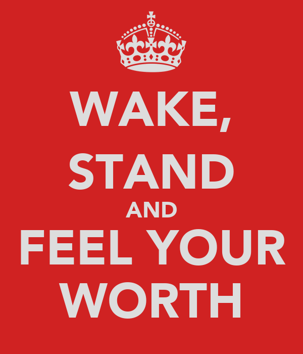 WAKE, STAND AND FEEL YOUR WORTH
